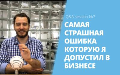 Самая страшная ошибка, которую я допустил в бизнесе | Q&A session №7